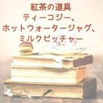 紅茶の道具について(ティーコジー、ホットウォータージャグ、ミルクピッチャー)