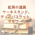 紅茶の道具について(ケーキスタンド、ティーバスケット、サモワールなど)